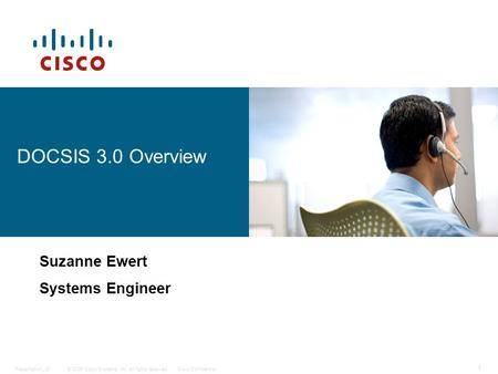 © 2006 Cisco Systems, Inc. All rights reserved.Cisco ConfidentialPresentation_ID 1 DOCSIS 3.0 Overview Suzanne Ewert Systems Engineer.