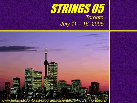 STRINGS 05 Toronto July 11 – 16, 2005 www.fields.utoronto.ca/programs/scientific/04-05/string-theory/