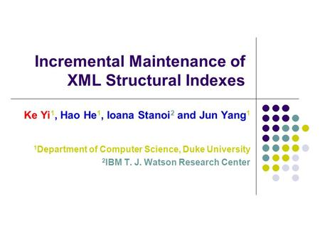 Incremental Maintenance of XML Structural Indexes Ke Yi 1, Hao He 1, Ioana Stanoi 2 and Jun Yang 1 1 Department of Computer Science, Duke University 2.