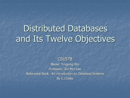Distributed Databases and Its Twelve Objectives CS157B Name: Yingying Wu Professor: Sin-Min Lee Reference Book: An introduction to Database Systems By.