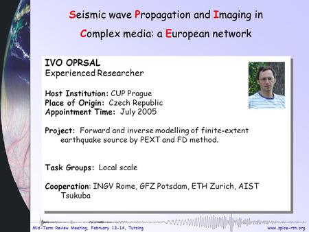 Www.spice-rtn.org Mid-Term Review Meeting, February 13-14, Tutzing Seismic wave Propagation and Imaging in Complex media: a European network IVO OPRSAL.