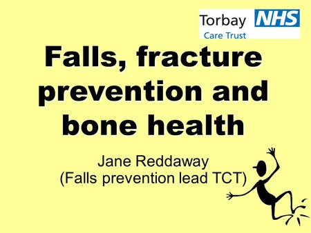 Falls, fracture prevention and bone health Jane Reddaway (Falls prevention lead TCT)