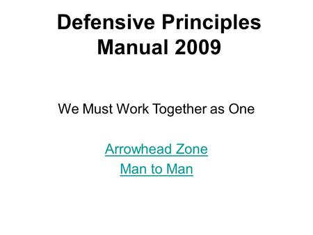 Defensive Principles Manual 2009 We Must Work Together as One Arrowhead Zone Man to Man.