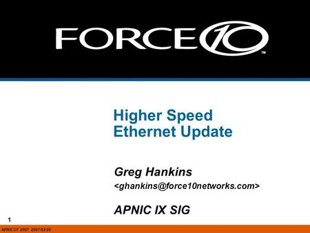 1 Force10 Networks, Inc. - Confidential and Proprietary, For Internal Use Only 1 Higher Speed Ethernet Update Greg Hankins APNIC IX SIG APRICOT 2007 2007/02/28.