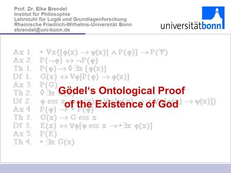 Gödel's Ontological Proof of the Existence of God Prof. Dr. Elke Brendel Institut für Philosophie Lehrstuhl für Logik und Grundlagenforschung Rheinische.