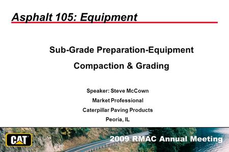 2009 RMAC Annual Meeting Asphalt 105: Equipment Sub-Grade Preparation-Equipment Compaction & Grading Speaker: Steve McCown Market Professional Caterpillar.