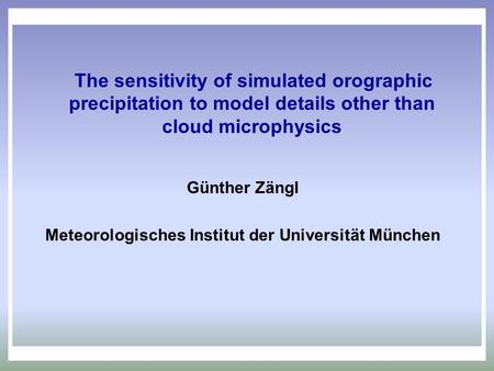 The sensitivity of simulated orographic precipitation to model details other than cloud microphysics Günther Zängl Meteorologisches Institut der Universität.