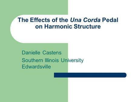The Effects of the Una Corda Pedal on Harmonic Structure Danielle Castens Southern Illinois University Edwardsville.