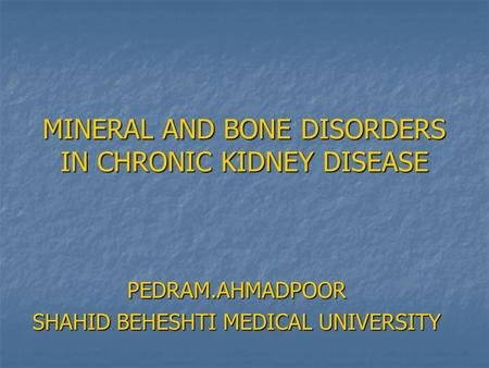 MINERAL AND BONE DISORDERS IN CHRONIC KIDNEY DISEASE PEDRAM.AHMADPOOR SHAHID BEHESHTI MEDICAL UNIVERSITY.