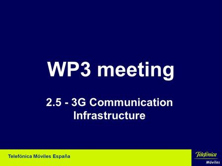 Telefónica Móviles España WP3 meeting 2.5 - 3G Communication Infrastructure.