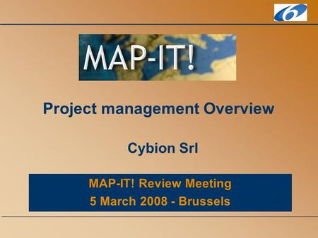 MAP-IT! Review Meeting 5 March 2008 - Brussels Project management Overview Cybion Srl.
