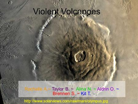 Violent Volcanoes BY: Rachelle A.~ Taylor B. ~ Alina N. ~ Aldrin O. ~ Brennen S. ~ Kit T.