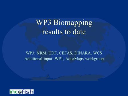 WP3 Biomapping results to date WP3: NRM, CDF, CEFAS, DINARA, WCS Additional input: WP1, AquaMaps workgroup.