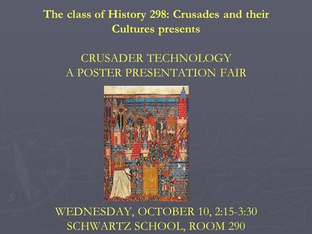 The class of History 298: Crusades and their Cultures presents CRUSADER TECHNOLOGY A POSTER PRESENTATION FAIR WEDNESDAY, OCTOBER 10, 2:15-3:30 SCHWARTZ.