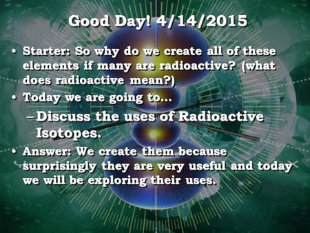 Good Day! 4/14/2015 Starter: So why do we create all of these elements if many are radioactive? (what does radioactive mean?) Starter: So why do we create.