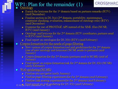 © NCSR, Paris, December 5-6, 2002 WP1: Plan for the remainder (1) Ontology Ontology  Enrich the lexicons for the 1 st domain based on partners remarks.