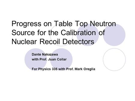 Progress on Table Top Neutron Source for the Calibration of Nuclear Recoil Detectors Dante Nakazawa with Prof. Juan Collar For Physics 335 with Prof. Mark.