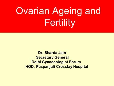 Ovarian Ageing and Fertility Dr. Sharda Jain Secretary General Delhi Gynaecologist Forum HOD, Puspanjali Crosslay Hospital.