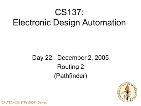 CALTECH CS137 Fall2005 -- DeHon 1 CS137: Electronic Design Automation Day 22: December 2, 2005 Routing 2 (Pathfinder)