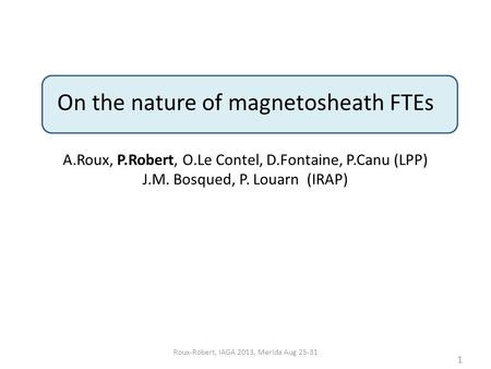 On the nature of magnetosheath FTEs A.Roux, P.Robert, O.Le Contel, D.Fontaine, P.Canu (LPP) J.M. Bosqued, P. Louarn (IRAP) 1 Roux-Robert, IAGA 2013, Merida.