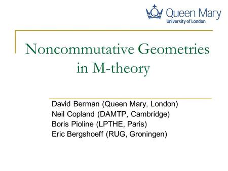 Noncommutative Geometries in M-theory David Berman (Queen Mary, London) Neil Copland (DAMTP, Cambridge) Boris Pioline (LPTHE, Paris) Eric Bergshoeff (RUG,