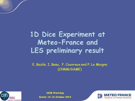1D Dice Experiment at Meteo-France and LES preliminary result E. Bazile, I. Beau, F. Couvreux and P. Le Moigne (CNRM/GAME) DICE Workshop Exeter 14-16 October.