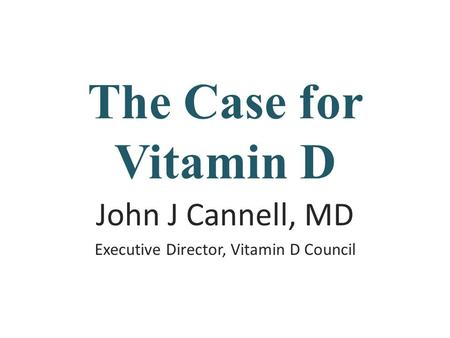 The Case for Vitamin D John J Cannell, MD Executive Director, Vitamin D Council.