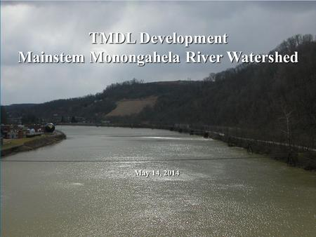 TMDL Development Mainstem Monongahela River Watershed May 14, 2014.