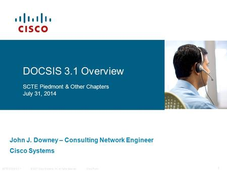 © 2007 Cisco Systems, Inc. All rights reserved. Cisco Public SCTE DOCSIS 3.1 1 John J. Downey – Consulting Network Engineer Cisco Systems DOCSIS 3.1 Overview.