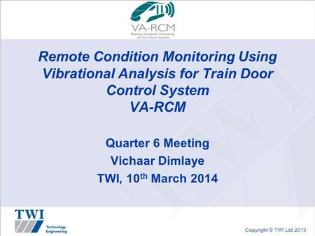 Copyright © TWI Ltd 2013 Remote Condition Monitoring Using Vibrational Analysis for Train Door Control System VA-RCM Quarter 6 Meeting Vichaar Dimlaye.