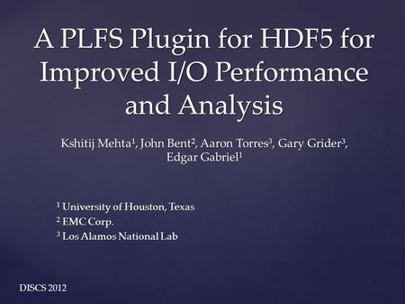 A PLFS Plugin for HDF5 for Improved I/O Performance and Analysis Kshitij Mehta 1, John Bent 2, Aaron Torres 3, Gary Grider 3, Edgar Gabriel 1 1 University.