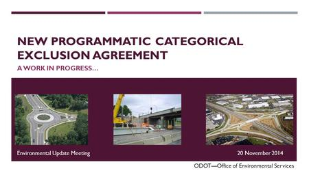 NEW PROGRAMMATIC CATEGORICAL EXCLUSION AGREEMENT A WORK IN PROGRESS… ODOT—Office of Environmental Services Environmental Update Meeting20 November 2014.