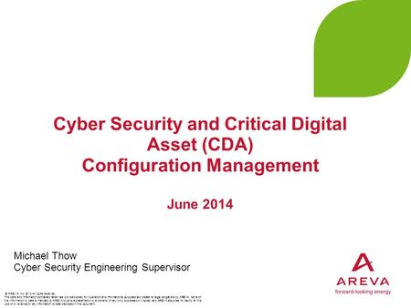 Cyber Security and Critical Digital Asset (CDA) Configuration Management June 2014 Michael Thow Cyber Security Engineering Supervisor © AREVA Inc. 2013.