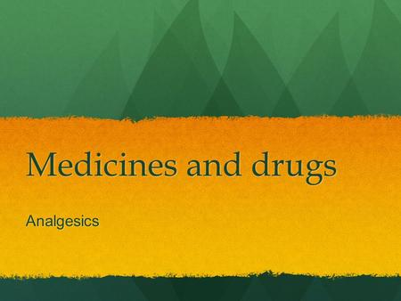 Medicines and drugs Analgesics. Analgesics – reduce pain.