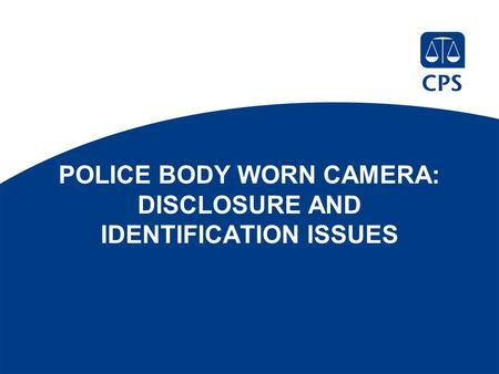 POLICE BODY WORN CAMERA: DISCLOSURE AND IDENTIFICATION ISSUES.