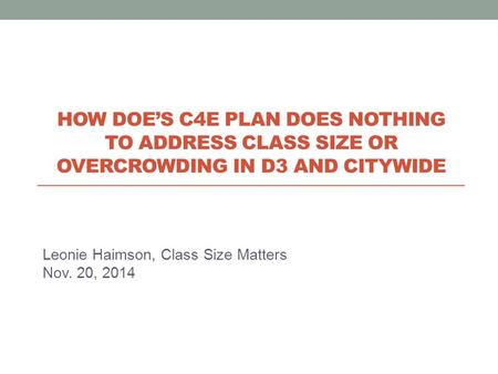 Leonie Haimson, Class Size Matters Nov. 20, 2014 HOW DOE'S C4E PLAN DOES NOTHING TO ADDRESS CLASS SIZE OR OVERCROWDING IN D3 AND CITYWIDE.