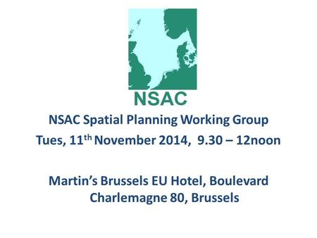 NSAC Spatial Planning Working Group Tues, 11 th November 2014, 9.30 – 12noon Martin's Brussels EU Hotel, Boulevard Charlemagne 80, Brussels.