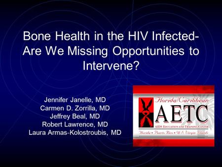 Bone Health in the HIV Infected- Are We Missing Opportunities to Intervene? Jennifer Janelle, MD Carmen D. Zorrilla, MD Jeffrey Beal, MD Robert Lawrence,