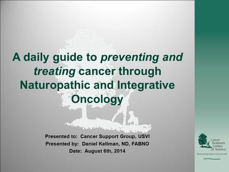 A daily guide to preventing and treating cancer through Naturopathic and Integrative Oncology Presented to: Cancer Support Group, USVI Presented by: Daniel.