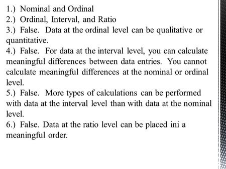 1.) Nominal and Ordinal 2.) Ordinal, Interval, and Ratio 3.) False. Data at the ordinal level can be qualitative or quantitative. 4.) False. For data at.