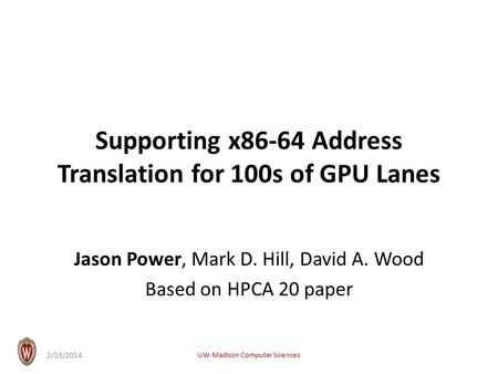 Supporting x86-64 Address Translation for 100s of GPU Lanes Jason Power, Mark D. Hill, David A. Wood Based on HPCA 20 paper UW-Madison Computer Sciences.