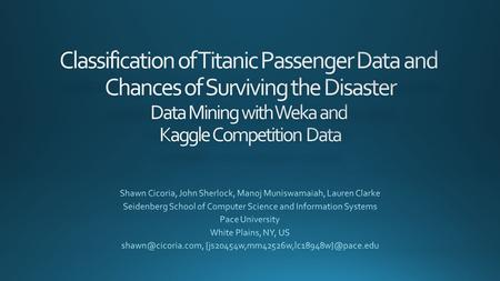Classification of Titanic Passenger Data and Chances of Surviving the Disaster Data Mining with Weka and Kaggle Competition Data Shawn Cicoria, John.
