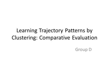 Learning Trajectory Patterns by Clustering: Comparative Evaluation Group D.
