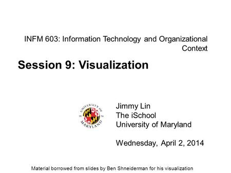 INFM 603: Information Technology and Organizational Context Jimmy Lin The iSchool University of Maryland Wednesday, April 2, 2014 Session 9: Visualization.