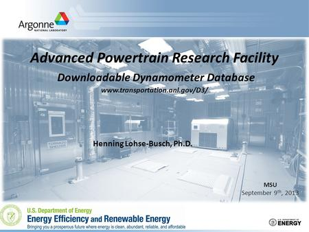 Advanced Powertrain Research Facility Downloadable Dynamometer Database www.transportation.anl.gov/D3/ MSU September 9 th, 2013 Henning Lohse-Busch, Ph.D.