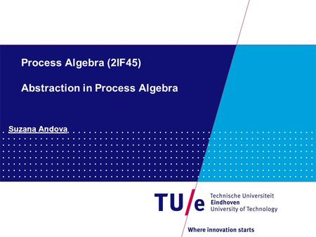 Process Algebra (2IF45) Abstraction in Process Algebra Suzana Andova.