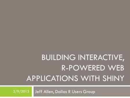 BUILDING INTERACTIVE, R-POWERED WEB APPLICATIONS WITH SHINY Jeff Allen, Dallas R Users Group 2/9/2013.