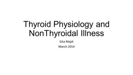 Thyroid Physiology and NonThyroidal Illness Gita Majdi March 2014.
