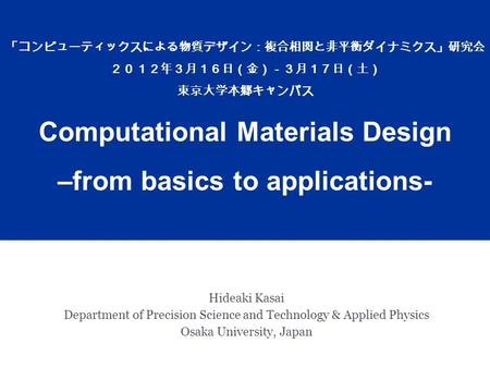 Hideaki Kasai Department of Precision Science and Technology & Applied Physics Osaka University, Japan 「コンピューティックスによる物質デザイン:複合相関と非平衡ダイナミクス」研究会 2012年3月16日(金)-3月17日(土)