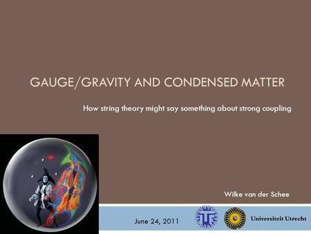 GAUGE/GRAVITY AND CONDENSED MATTER How string theory might say something about strong coupling Wilke van der Schee June 24, 2011.